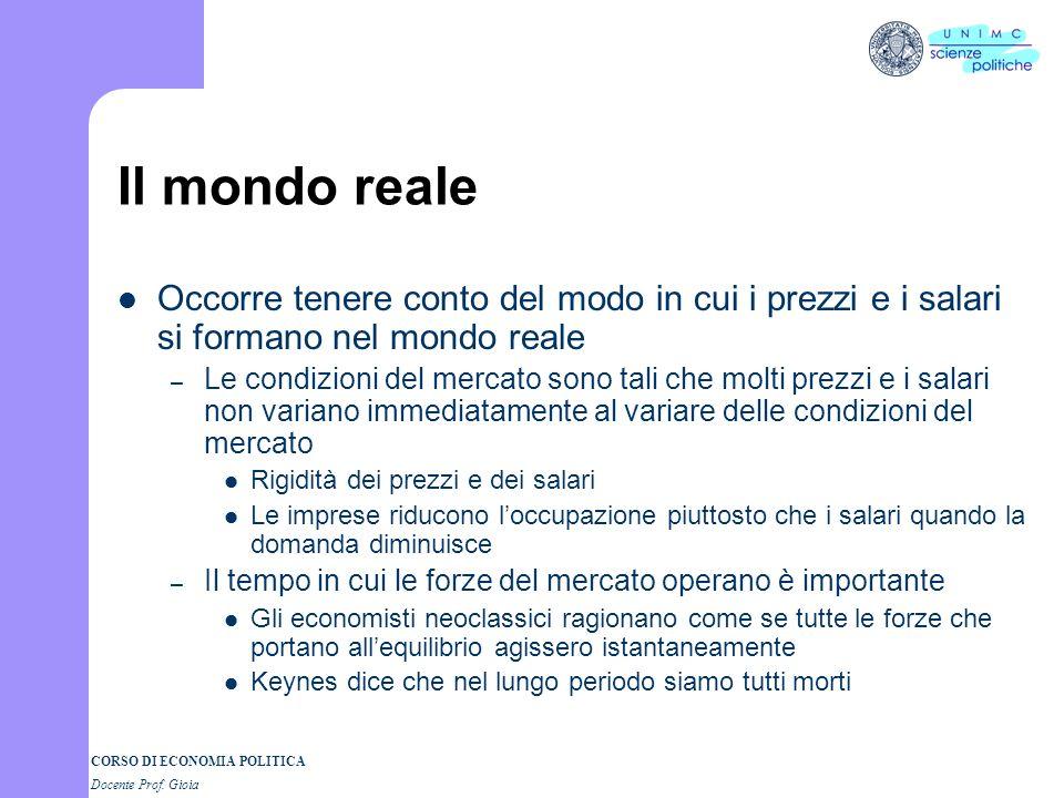 CORSO DI ECONOMIA POLITICA Docente Prof. Gioia Il mondo reale Occorre tenere conto del modo in cui i prezzi e i salari si formano nel mondo reale – Le