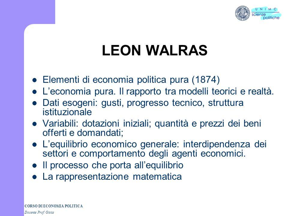 CORSO DI ECONOMIA POLITICA Docente Prof. Gioia LEON WALRAS Elementi di economia politica pura (1874) Leconomia pura. Il rapporto tra modelli teorici e