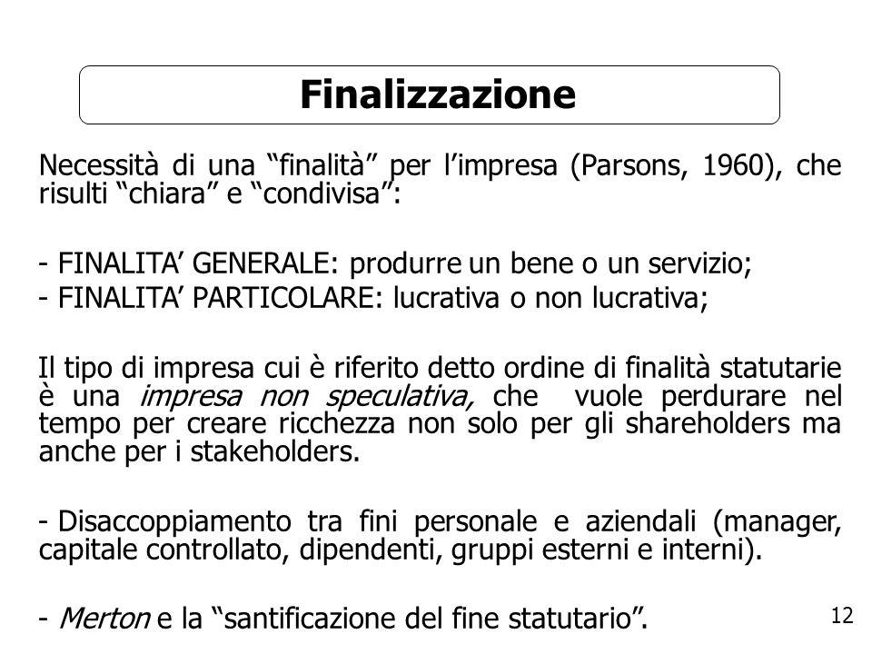 12 Finalizzazione Necessità di una finalità per limpresa (Parsons, 1960), che risulti chiara e condivisa: - FINALITA GENERALE: produrre un bene o un s