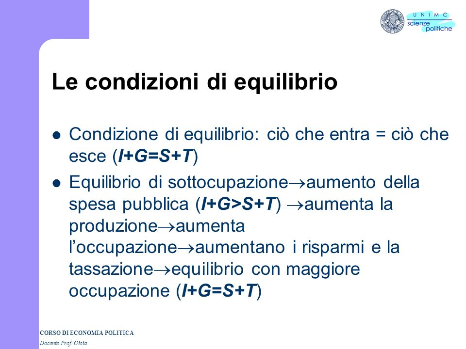 CORSO DI ECONOMIA POLITICA Docente Prof. Gioia Rappresentazione grafica Ora ci sono 2 flussi in entrata (I e G = spesa pubblica) e due in uscita (S e