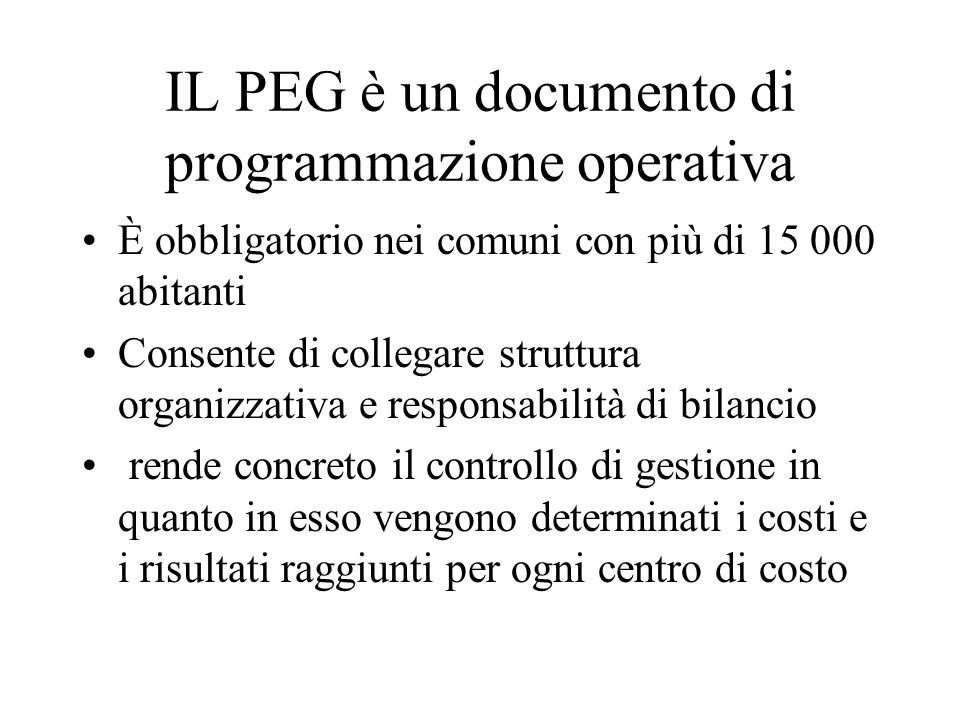 IL PEG è un documento di programmazione operativa È obbligatorio nei comuni con più di 15 000 abitanti Consente di collegare struttura organizzativa e responsabilità di bilancio rende concreto il controllo di gestione in quanto in esso vengono determinati i costi e i risultati raggiunti per ogni centro di costo