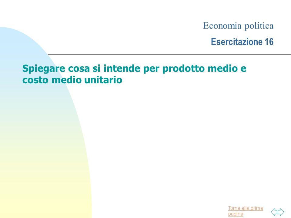 Torna alla prima pagina Economia politica Esercitazione 16 Spiegare cosa si intende per prodotto medio e costo medio unitario