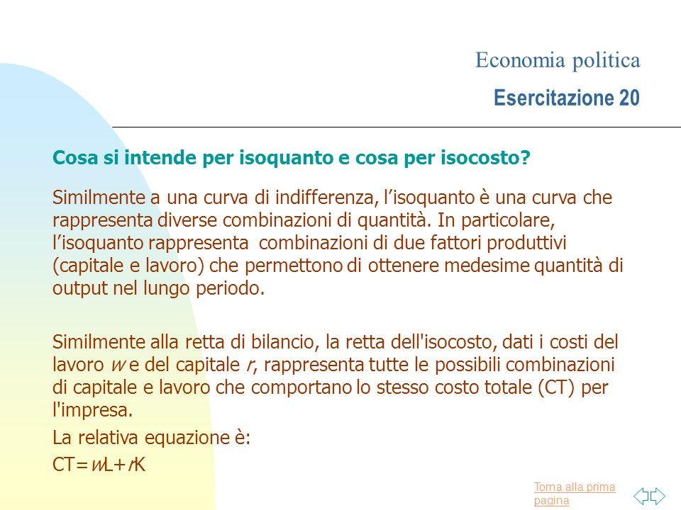 Torna alla prima pagina Economia politica Esercitazione 20 Cosa si intende per isoquanto e cosa per isocosto? Similmente a una curva di indifferenza,