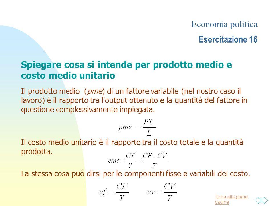 Torna alla prima pagina Economia politica Esercitazione 16 Spiegare cosa si intende per prodotto medio e costo medio unitario Il prodotto medio (pme)