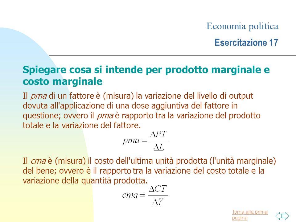 Torna alla prima pagina Economia politica Esercitazione 17 Spiegare cosa si intende per prodotto marginale e costo marginale Il pma di un fattore è (m