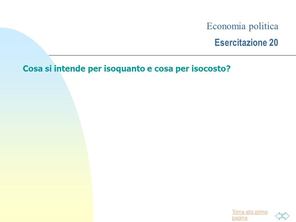 Torna alla prima pagina Economia politica Esercitazione 20 Cosa si intende per isoquanto e cosa per isocosto.