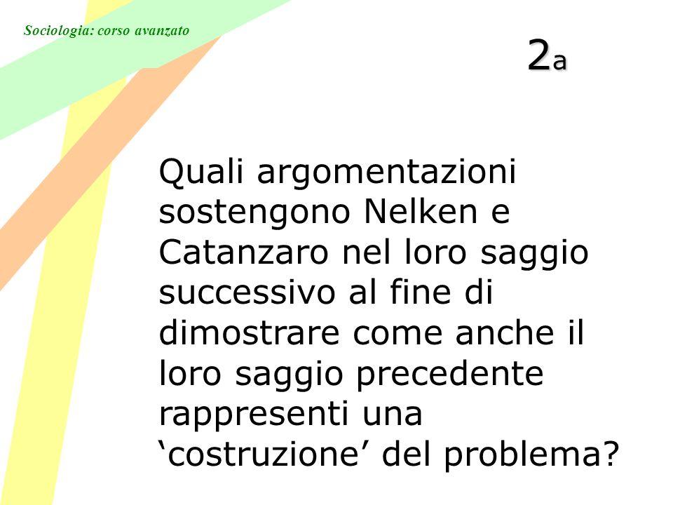 Sociologia: corso avanzato 2a2a2a2a Quali argomentazioni sostengono Nelken e Catanzaro nel loro saggio successivo al fine di dimostrare come anche il loro saggio precedente rappresenti una costruzione del problema?