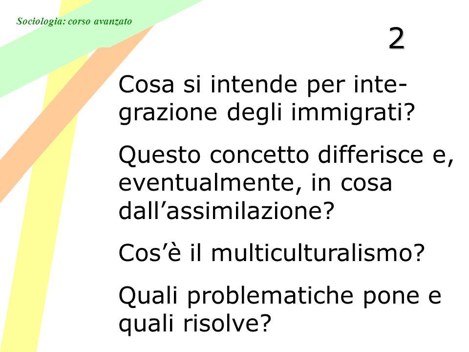 Sociologia: corso avanzato2 Cosa si intende per inte- grazione degli immigrati.