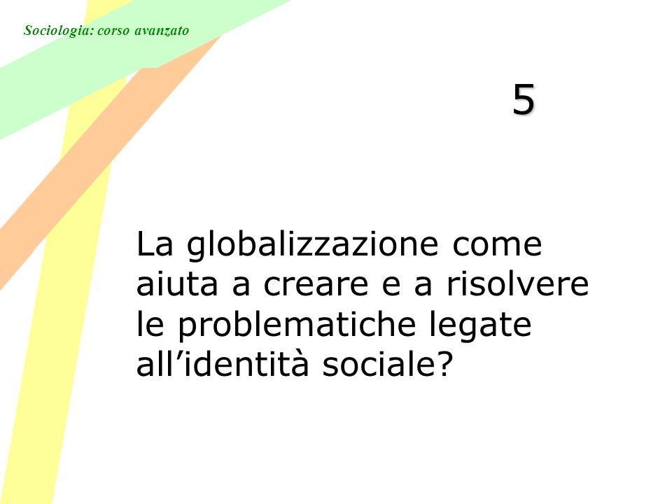 Sociologia: corso avanzato 5 La globalizzazione come aiuta a creare e a risolvere le problematiche legate allidentità sociale