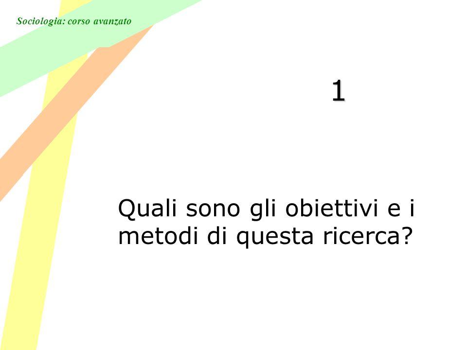 Sociologia: corso avanzato 1 Quali sono gli obiettivi e i metodi di questa ricerca