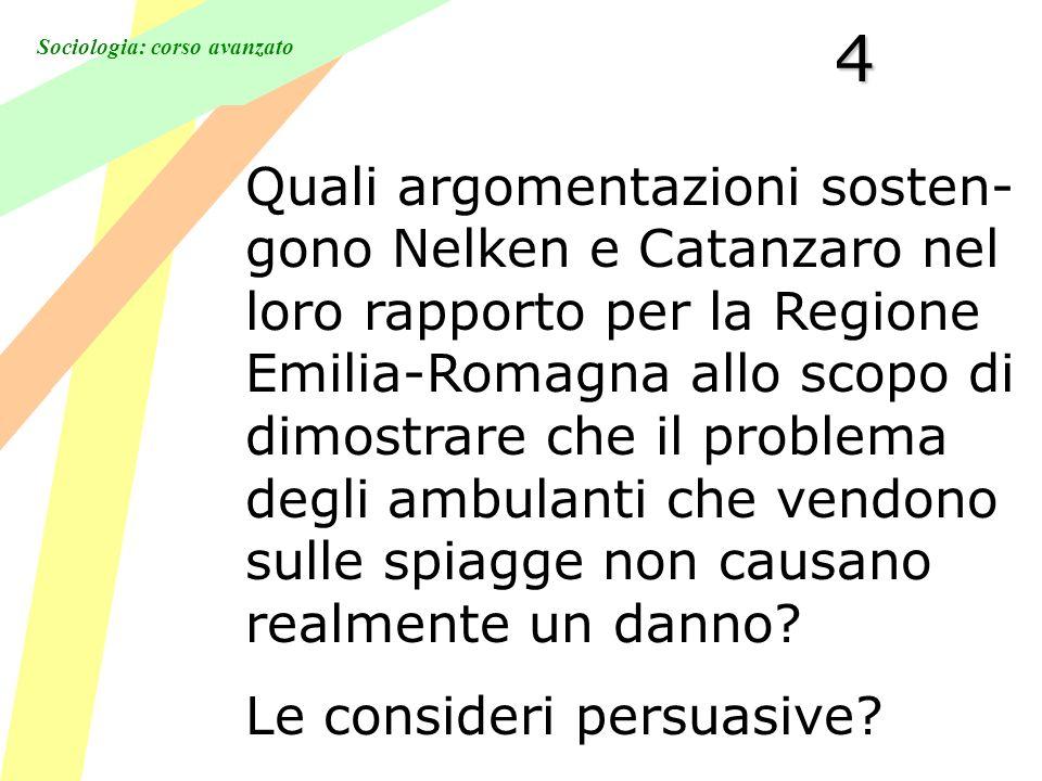 Sociologia: corso avanzato4 Quali argomentazioni sosten- gono Nelken e Catanzaro nel loro rapporto per la Regione Emilia-Romagna allo scopo di dimostrare che il problema degli ambulanti che vendono sulle spiagge non causano realmente un danno.