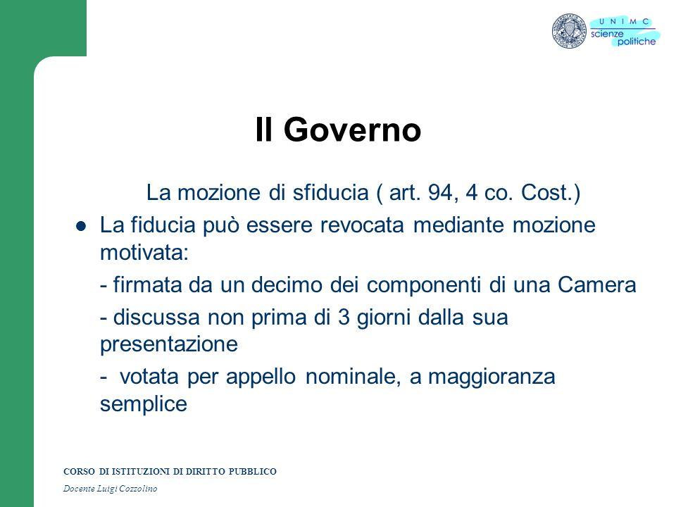 CORSO DI ISTITUZIONI DI DIRITTO PUBBLICO Docente Luigi Cozzolino Il Governo La mozione di sfiducia ( art. 94, 4 co. Cost.) La fiducia può essere revoc