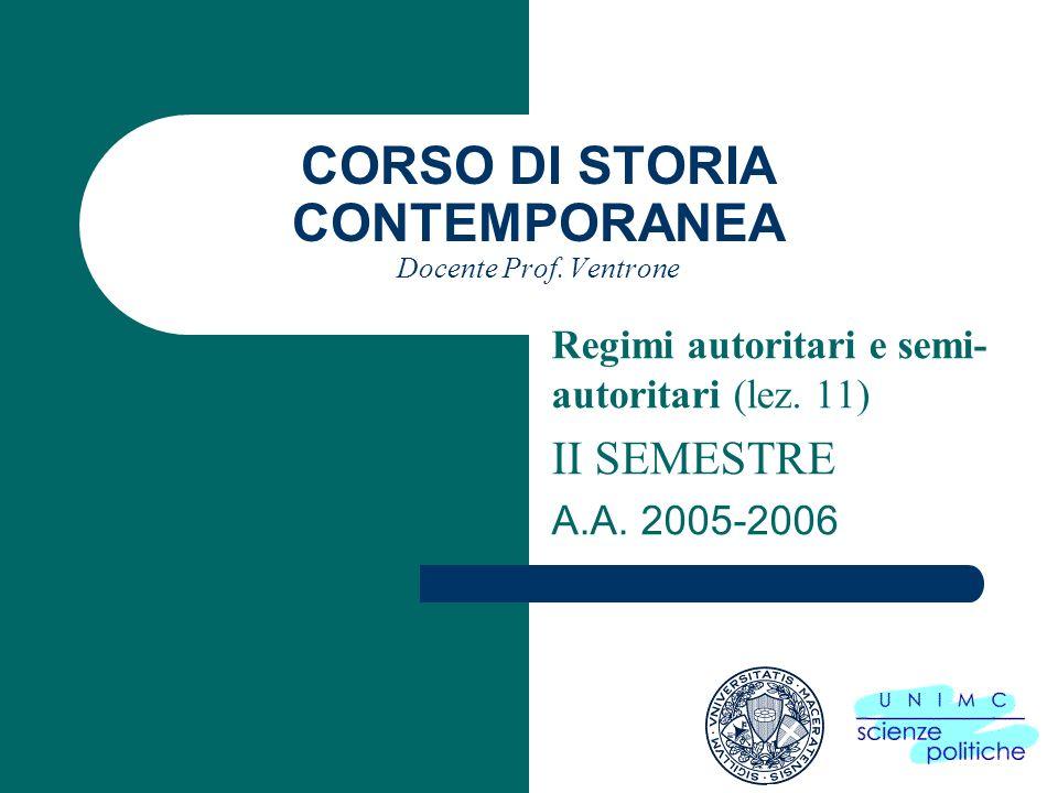 CORSO DI STORIA CONTEMPORANEA Docente Prof. Ventrone Regimi autoritari e semi- autoritari (lez. 11) II SEMESTRE A.A. 2005-2006
