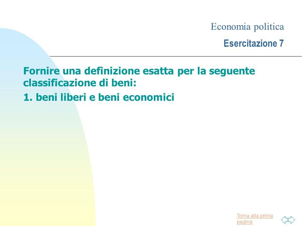 Torna alla prima pagina Economia politica Esercitazione 7 Fornire una definizione esatta per la seguente classificazione di beni: 1.