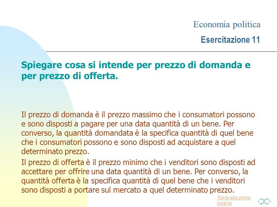 Torna alla prima pagina Economia politica Esercitazione 11 Spiegare cosa si intende per prezzo di domanda e per prezzo di offerta. Il prezzo di domand