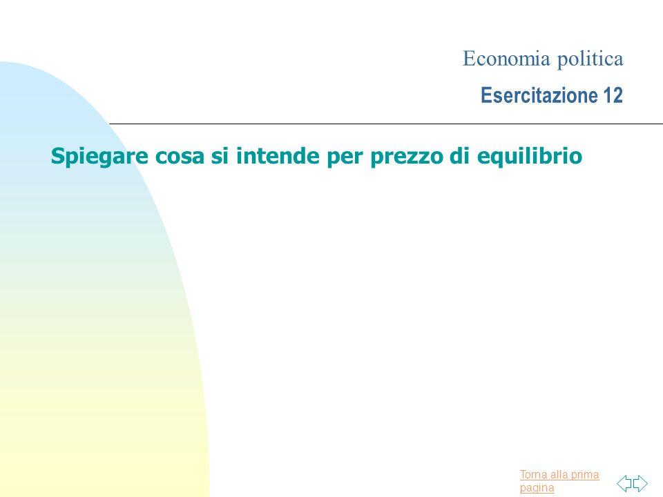 Torna alla prima pagina Economia politica Esercitazione 12 Spiegare cosa si intende per prezzo di equilibrio