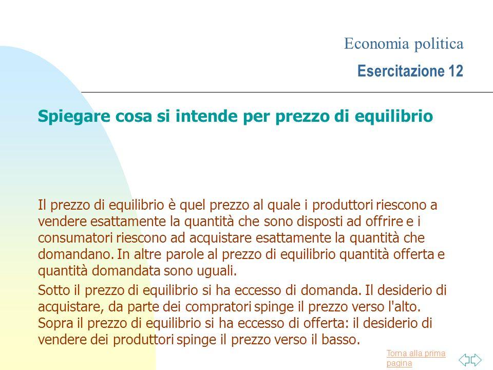 Torna alla prima pagina Economia politica Esercitazione 12 Spiegare cosa si intende per prezzo di equilibrio Il prezzo di equilibrio è quel prezzo al