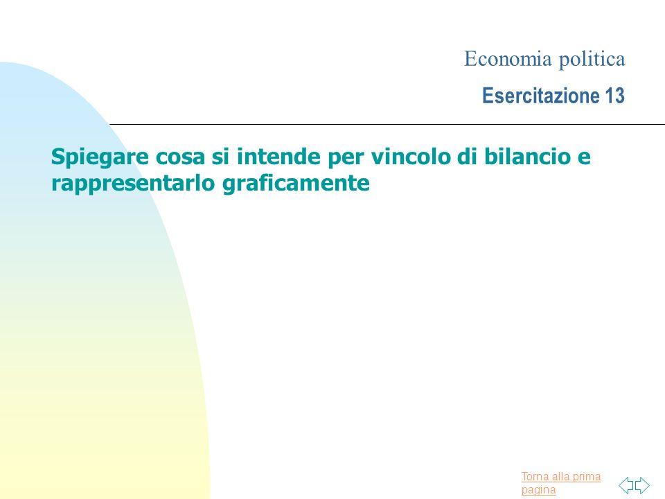 Torna alla prima pagina Economia politica Esercitazione 13 Spiegare cosa si intende per vincolo di bilancio e rappresentarlo graficamente