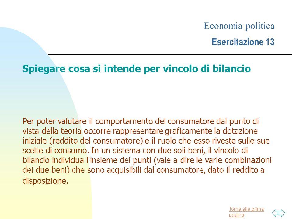 Torna alla prima pagina Economia politica Esercitazione 13 Spiegare cosa si intende per vincolo di bilancio Per poter valutare il comportamento del co