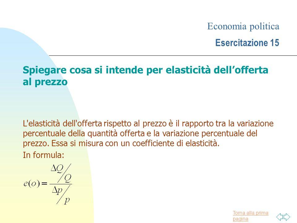 Torna alla prima pagina Economia politica Esercitazione 15 Spiegare cosa si intende per elasticità dellofferta al prezzo L'elasticità dell'offerta ris