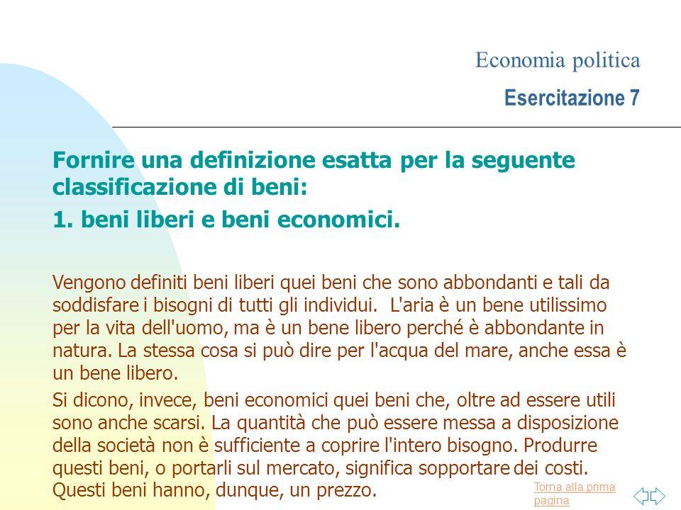 Torna alla prima pagina Economia politica Esercitazione 7 Fornire una definizione esatta per la seguente classificazione di beni: 1. beni liberi e ben