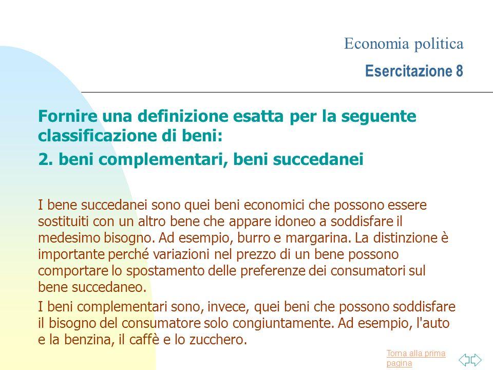 Torna alla prima pagina Economia politica Esercitazione 8 Fornire una definizione esatta per la seguente classificazione di beni: 2. beni complementar