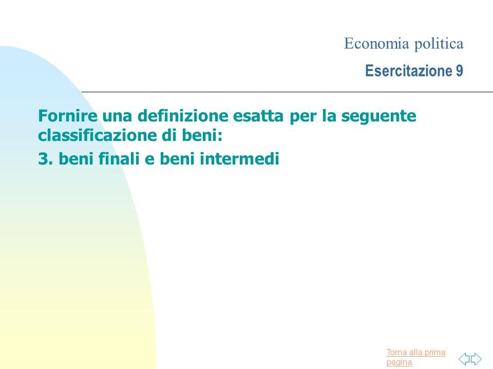 Torna alla prima pagina Economia politica Esercitazione 9 Fornire una definizione esatta per la seguente classificazione di beni: 3.
