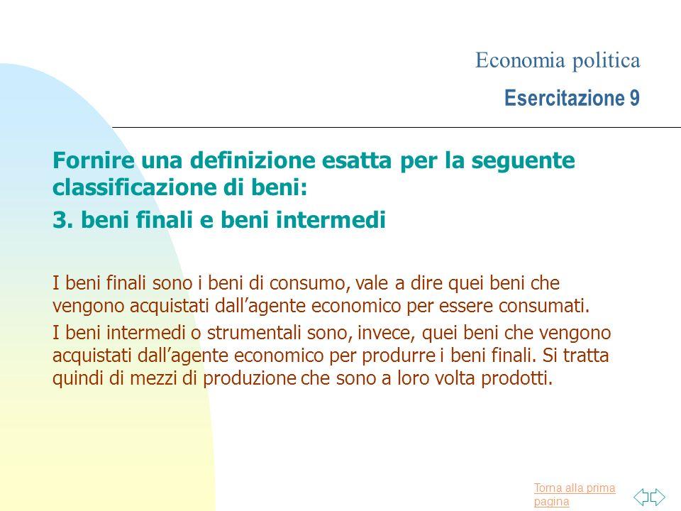 Torna alla prima pagina Economia politica Esercitazione 9 Fornire una definizione esatta per la seguente classificazione di beni: 3. beni finali e ben