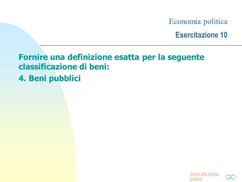 Torna alla prima pagina Economia politica Esercitazione 10 Fornire una definizione esatta per la seguente classificazione di beni: 4. Beni pubblici