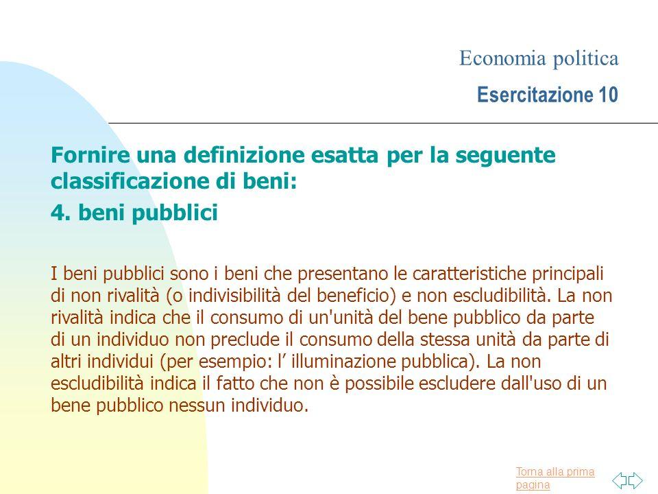 Torna alla prima pagina Economia politica Esercitazione 10 Fornire una definizione esatta per la seguente classificazione di beni: 4. beni pubblici I