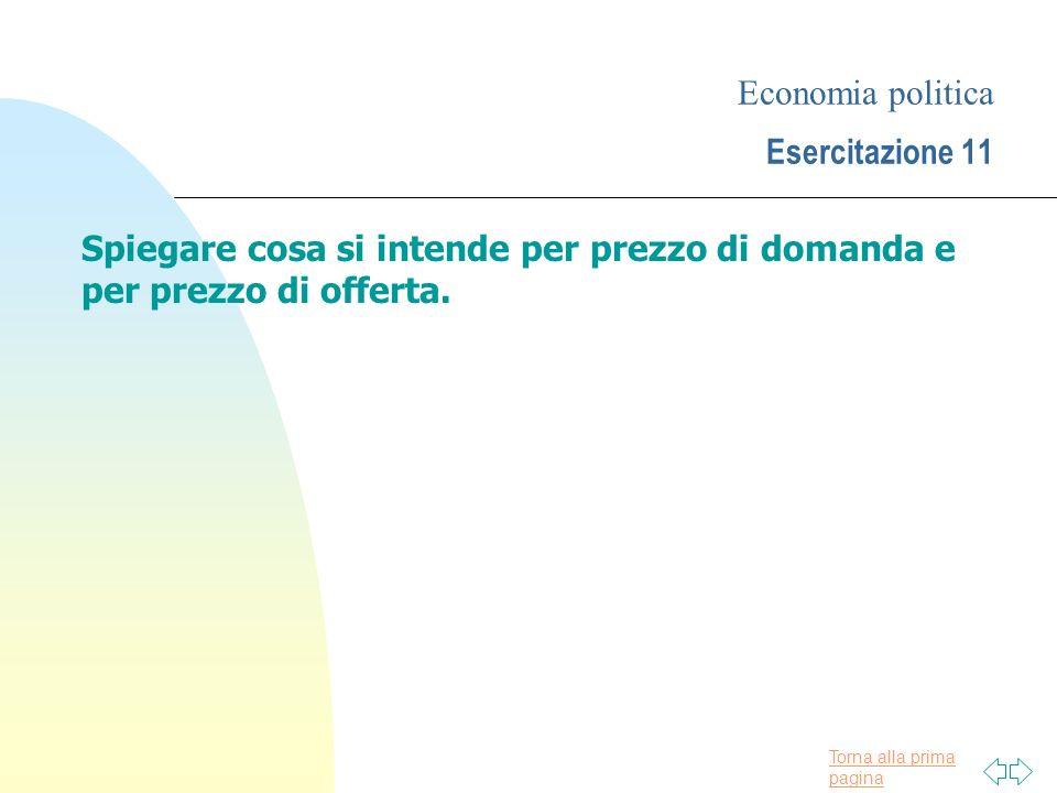 Torna alla prima pagina Economia politica Esercitazione 11 Spiegare cosa si intende per prezzo di domanda e per prezzo di offerta.