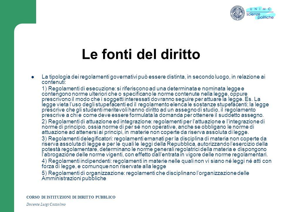 CORSO DI ISTITUZIONI DI DIRITTO PUBBLICO Docente Luigi Cozzolino Le fonti del diritto La tipologia dei regolamenti governativi può essere distinta, in