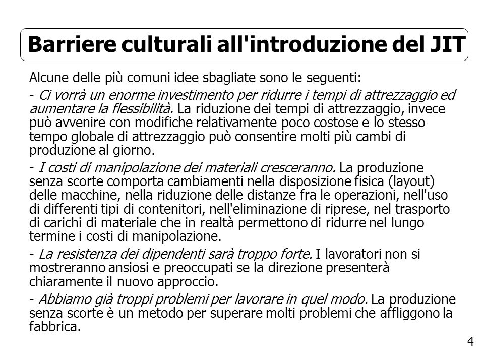 4 Barriere culturali all'introduzione del JIT Alcune delle più comuni idee sbagliate sono le seguenti: - Ci vorrà un enorme investimento per ridurre i