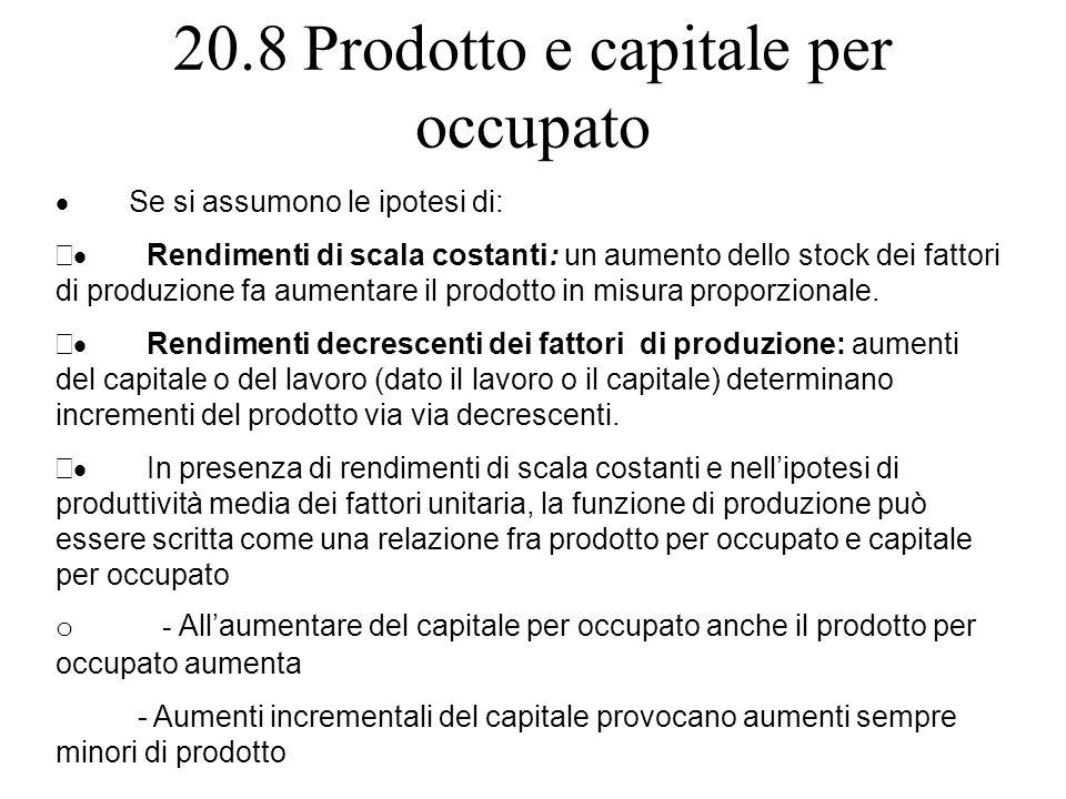 20.8 Prodotto e capitale per occupato Se si assumono le ipotesi di: Rendimenti di scala costanti: un aumento dello stock dei fattori di produzione fa
