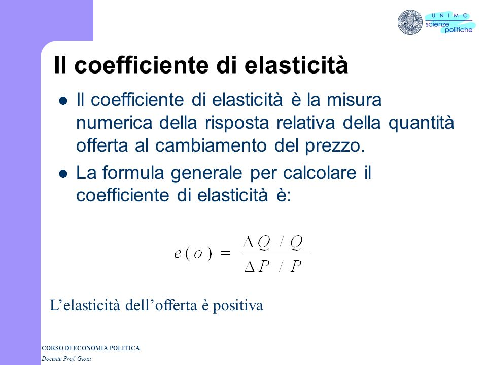 CORSO DI ECONOMIA POLITICA Docente Prof. Gioia Il coefficiente di elasticità Il coefficiente di elasticità è la misura numerica della risposta relativ