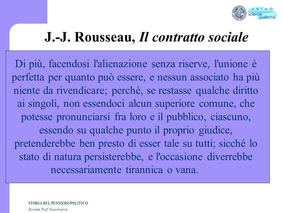STORIA DEL PENSIERO POLITICO Docente Prof. Scuccimarra J.-J. Rousseau, Il contratto sociale Di più, facendosi l'alienazione senza riserve, l'unione è