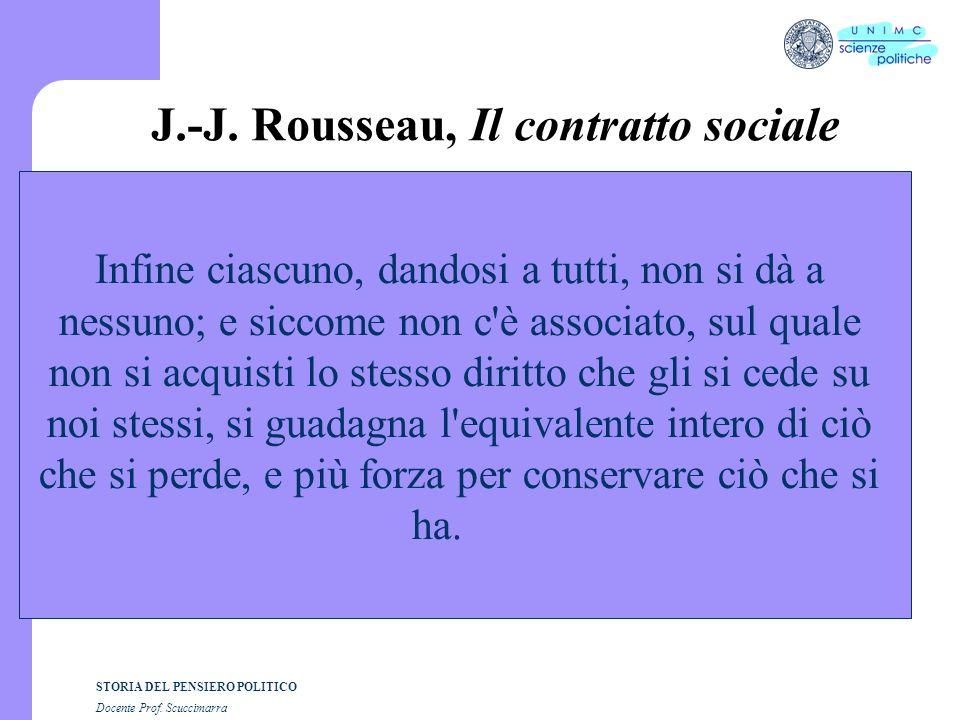 STORIA DEL PENSIERO POLITICO Docente Prof. Scuccimarra J.-J. Rousseau, Il contratto sociale Infine ciascuno, dandosi a tutti, non si dà a nessuno; e s