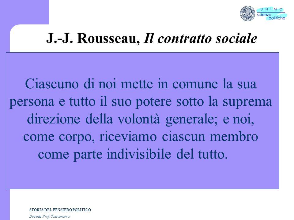 STORIA DEL PENSIERO POLITICO Docente Prof. Scuccimarra J.-J. Rousseau, Il contratto sociale Ciascuno di noi mette in comune la sua persona e tutto il
