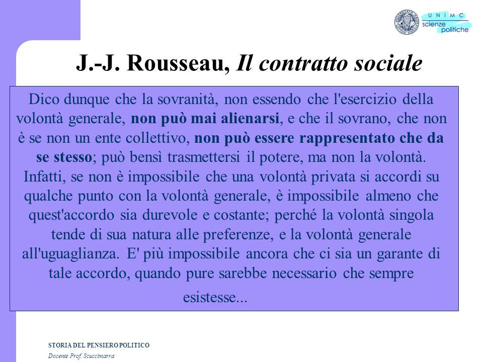 STORIA DEL PENSIERO POLITICO Docente Prof. Scuccimarra J.-J. Rousseau, Il contratto sociale Dico dunque che la sovranità, non essendo che l'esercizio