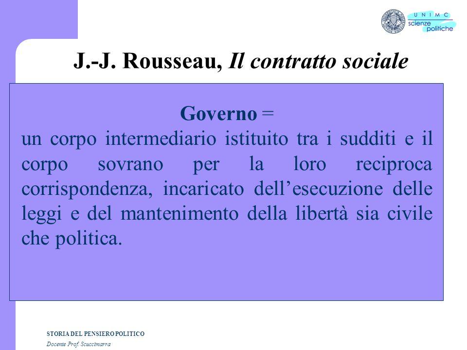 STORIA DEL PENSIERO POLITICO Docente Prof. Scuccimarra J.-J. Rousseau, Il contratto sociale Governo = un corpo intermediario istituito tra i sudditi e