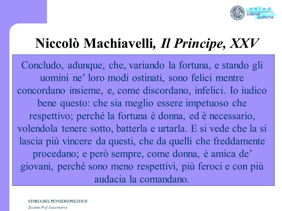 STORIA DEL PENSIERO POLITICO Docente Prof. Scuccimarra Niccolò Machiavelli, Il Principe, XXV Concludo, adunque, che, variando la fortuna, e stando gli