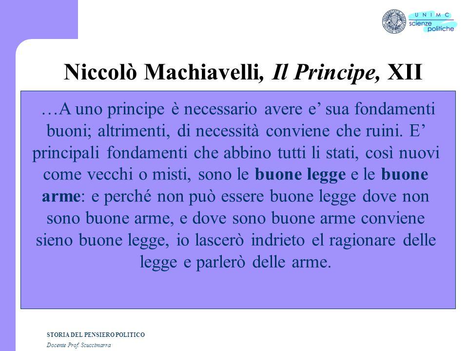 STORIA DEL PENSIERO POLITICO Docente Prof. Scuccimarra Niccolò Machiavelli, Il Principe, XII …A uno principe è necessario avere e sua fondamenti buoni