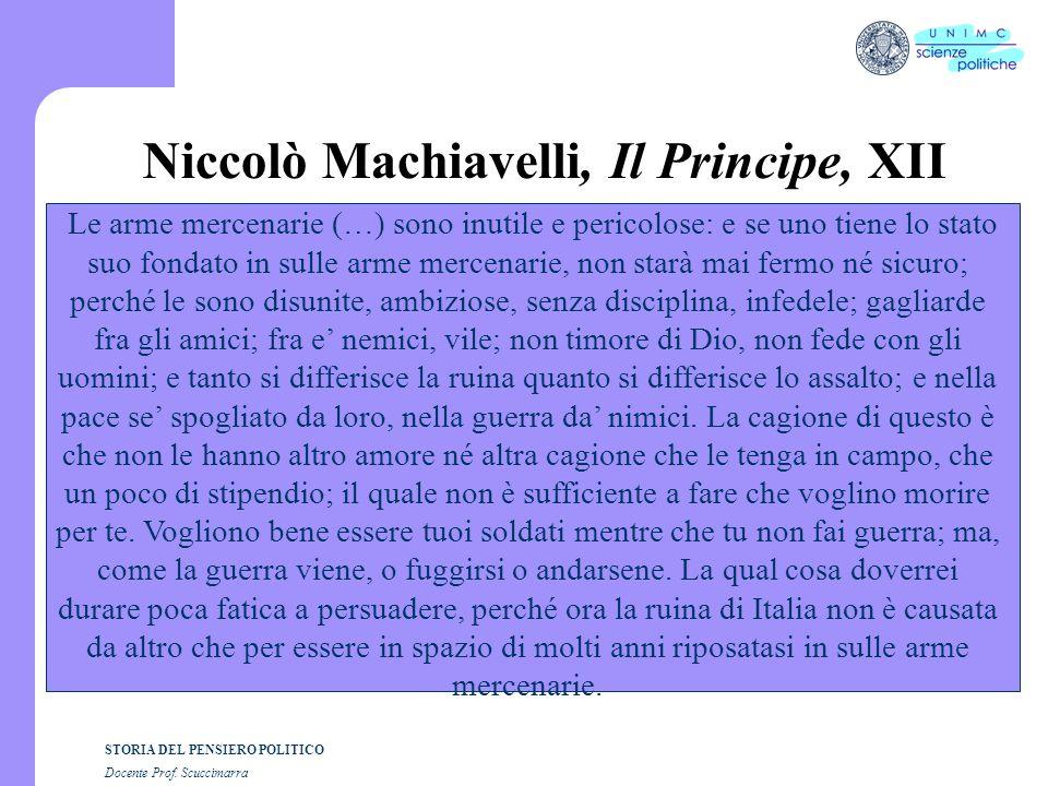 STORIA DEL PENSIERO POLITICO Docente Prof. Scuccimarra Niccolò Machiavelli, Il Principe, XII Le arme mercenarie (…) sono inutile e pericolose: e se un