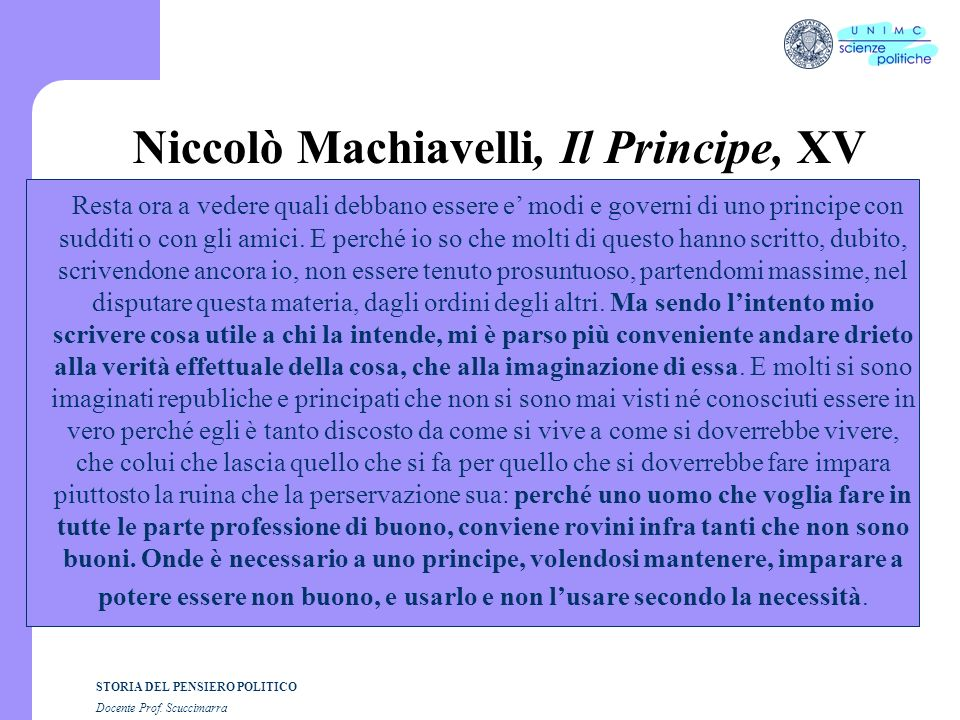 STORIA DEL PENSIERO POLITICO Docente Prof. Scuccimarra Niccolò Machiavelli, Il Principe, XV Resta ora a vedere quali debbano essere e modi e governi d