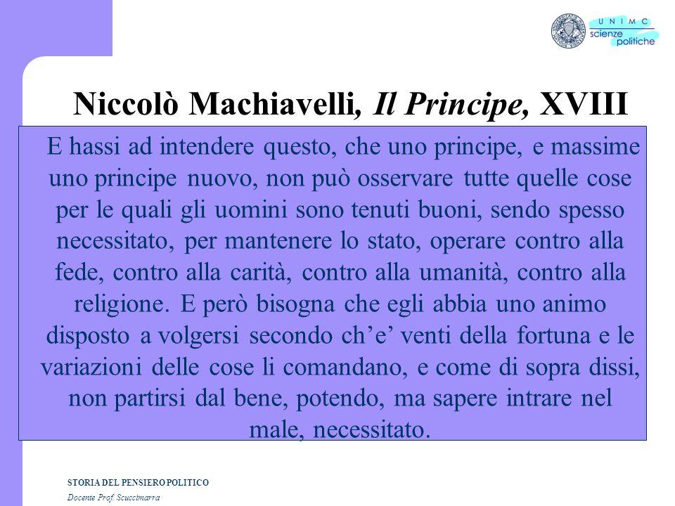 STORIA DEL PENSIERO POLITICO Docente Prof. Scuccimarra Niccolò Machiavelli, Il Principe, XVIII E hassi ad intendere questo, che uno principe, e massim