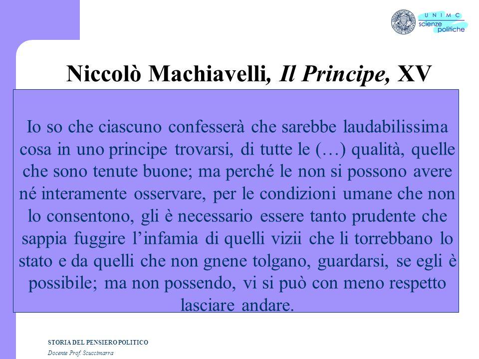 STORIA DEL PENSIERO POLITICO Docente Prof. Scuccimarra Niccolò Machiavelli, Il Principe, XV Io so che ciascuno confesserà che sarebbe laudabilissima c