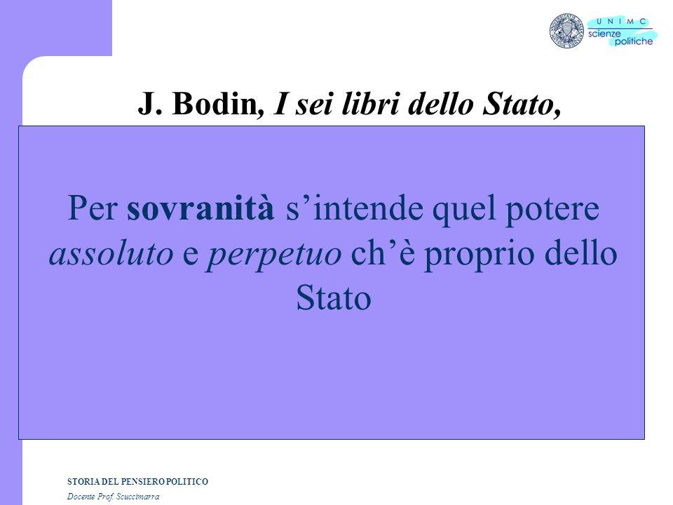 STORIA DEL PENSIERO POLITICO Docente Prof. Scuccimarra J. Bodin, I sei libri dello Stato, Per sovranità sintende quel potere assoluto e perpetuo chè p
