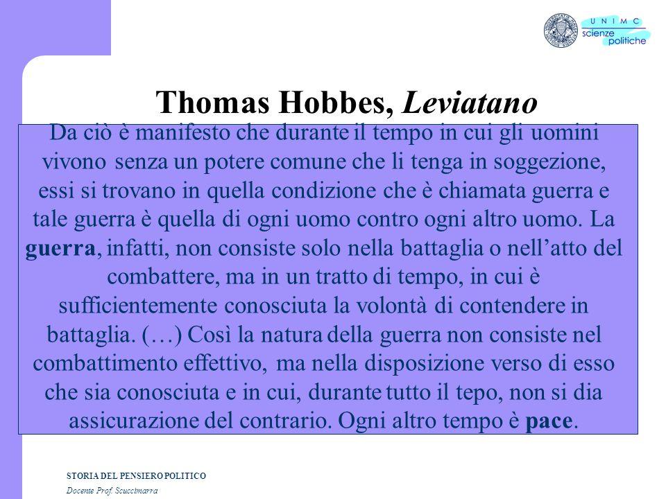 STORIA DEL PENSIERO POLITICO Docente Prof. Scuccimarra Thomas Hobbes, Leviatano Da ciò è manifesto che durante il tempo in cui gli uomini vivono senza