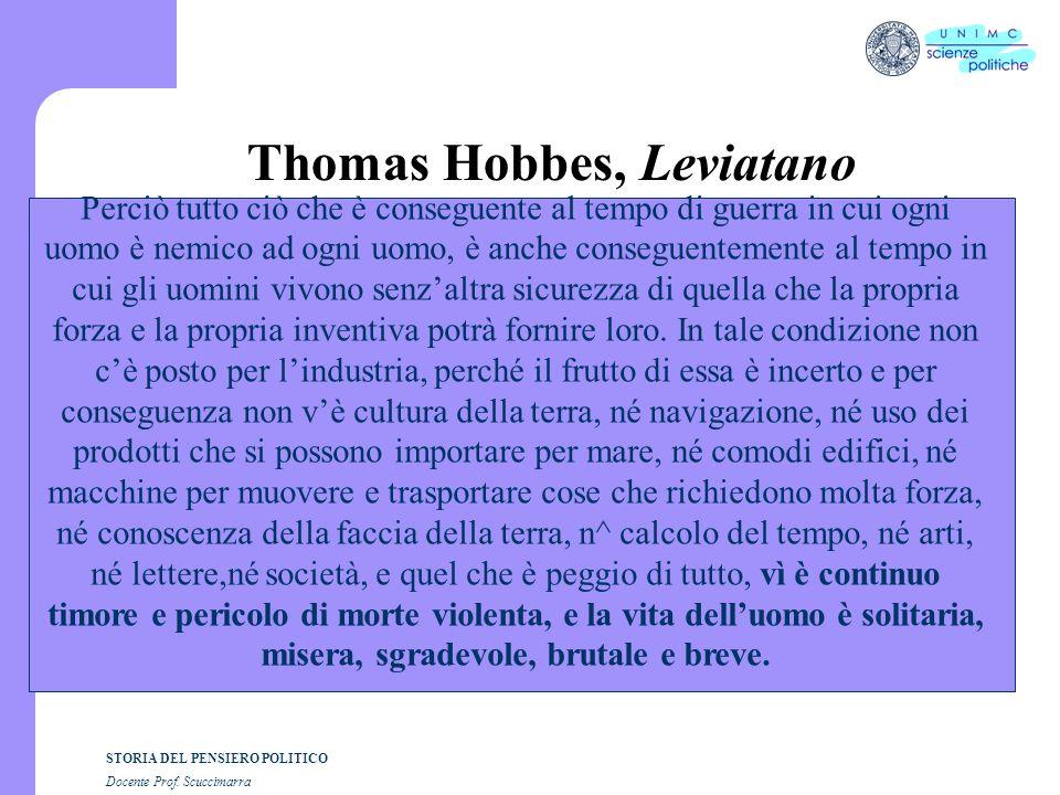 STORIA DEL PENSIERO POLITICO Docente Prof. Scuccimarra Thomas Hobbes, Leviatano Perciò tutto ciò che è conseguente al tempo di guerra in cui ogni uomo
