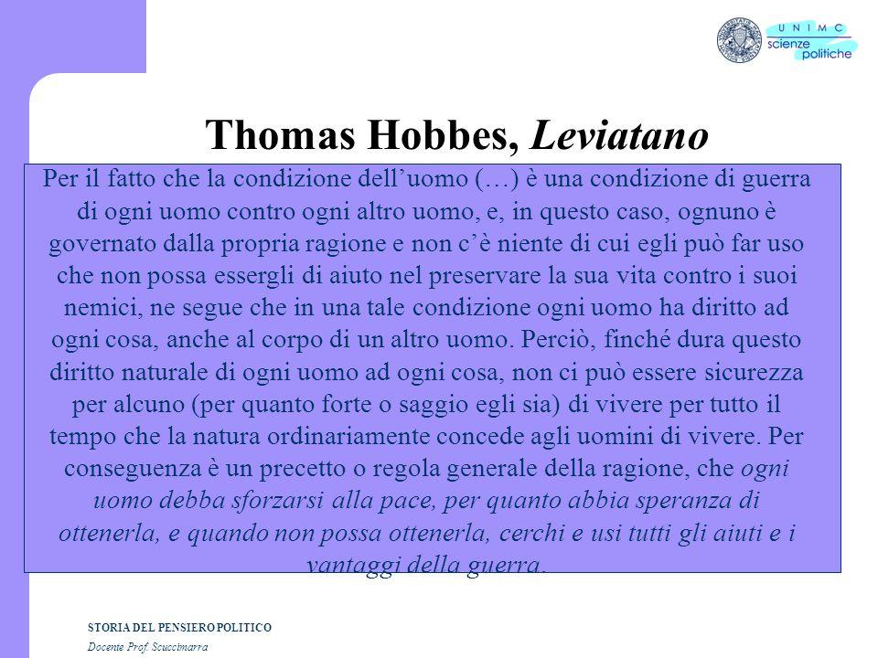 STORIA DEL PENSIERO POLITICO Docente Prof. Scuccimarra Thomas Hobbes, Leviatano Per il fatto che la condizione delluomo (…) è una condizione di guerra